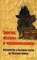 А. Б. Мороз, Н. В. Петров - Знатки, ведуны и чернокнижники: колдовство и бытовая магия на Русском Севере